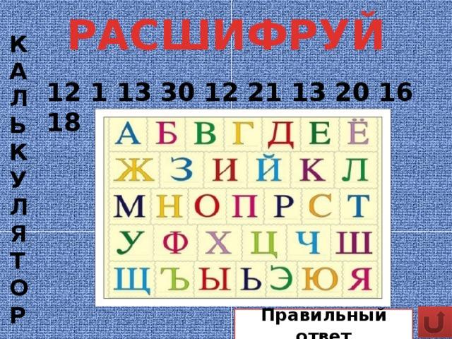КАЛЬКУЛЯТОР РАСШИФРУЙ 12 1 13 30 12 21 13 20 16 18 Правильный ответ