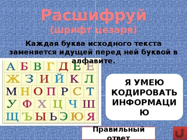 Расшифруй  (шрифт цезаря) Каждая буква исходного текста заменяется идущей перед ней буквой в алфавите. Ю ТЛДЭ ЙНГЗПНБ 0 СЫ ЗМУНПЛ 0 ХЗЭ Я УМЕЮ КОДИРОВАТЬ ИНФОРМАЦИЮ Правильный ответ
