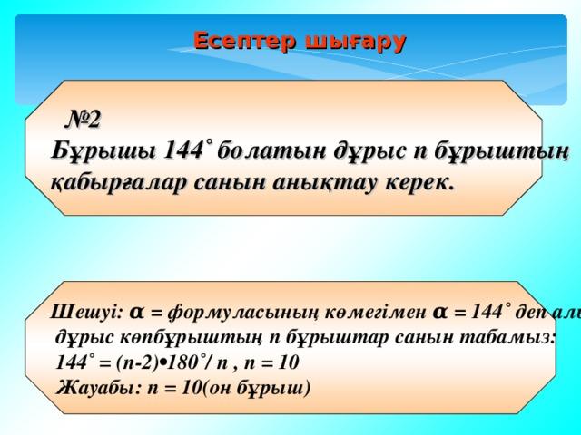 Есептер шығару  № 2 Бұрышы 144˚ болатын дұрыс n бұрыштың қабырғалар санын анықтау керек. Шешуі: α = формуласының көмегімен α = 144˚ деп алып,  дұрыс көпбұрыштың n бұрыштар санын табамыз:  144˚ = (п-2)•180˚/ п , n = 10  Жауабы: n = 10(он бұрыш)