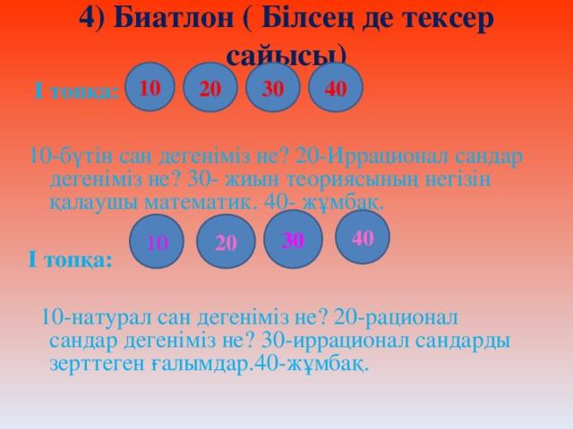 4) Биатлон ( Білсең де тексер сайысы) 10 20 30 40  І топқа:  10-бүтін сан дегеніміз не? 20-Иррационал сандар дегеніміз не? 30- жиын теориясының негізін қалаушы математик. 40- жұмбақ.  І топқа:   10-натурал сан дегеніміз не? 20-рационал сандар дегеніміз не? 30-иррационал сандарды зерттеген ғалымдар.40-жұмбақ. 40 30 20 10