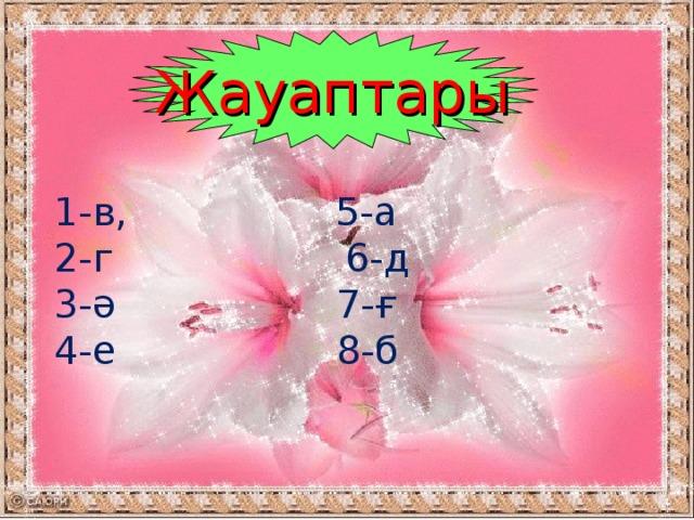 Жауаптары 1-в, 5-а 2-г 6-д 3-ә 7-ғ 4-е 8-б