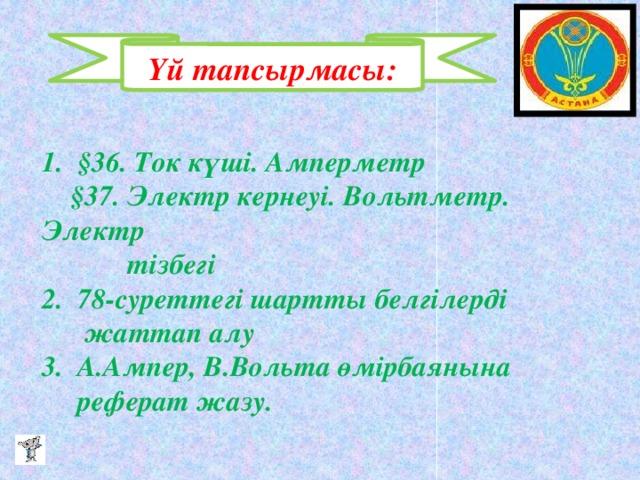 Үй тапсырмасы: 1. §36. Ток күші. Амперметр  §37. Электр кернеуі. Вольтметр. Электр  тізбегі  2. 78-суреттегі шартты белгілерді  жаттап алу  3. А.Ампер, В.Вольта өмірбаянына  реферат жазу.