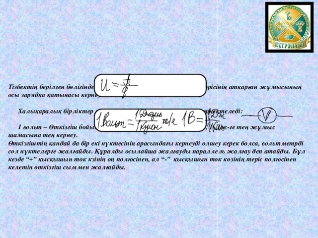 """Тізбектің берілген бөлігінде заряд орын ауыстырғанда, электр өрісінің атқарған жұмысының осы зарядқа қатынасы кернеу деп аталады:    Халықаралық бірліктер жүйесінде ток күші вольтпен (В) өрнектеледі:    1 вольт – Өткізгіш бойымен 1 Кл заряд орын ауыстырғанда, 1 Дж-ге тең жұмыс шамасына тең кернеу.  Өткізгіштің қандай да бір екі нүктесінің арасындағы кернеуді өлшеу керек болса, вольтметрді сол нүктелерге жалғайды. Құралды осылайша жалғауды параллель жалғау деп атайды. Бұл кезде """"+"""" қысқышын ток кзінің оң полюсінен, ал """"-"""" қысқышын ток көзінің теріс полюсінен келетін өткізгіш сыммен жалғайды."""