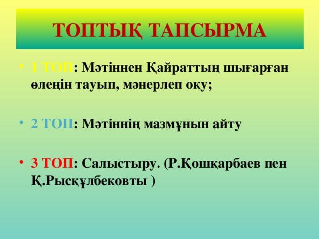 ТОПТЫҚ ТАПСЫРМА 1 ТОП : Мәтіннен Қайраттың шығарған өлеңін тауып, мәнерлеп оқу;  2 ТОП : Мәтіннің мазмұнын айту