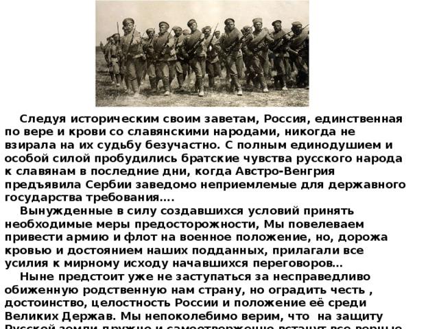 Следуя историческим своим заветам, Россия, единственная по вере и крови со славянскими народами, никогда не взирала на их судьбу безучастно. С полным единодушием и особой силой пробудились братские чувства русского народа к славянам в последние дни, когда Австро-Венгрия предъявила Сербии заведомо неприемлемые для державного государства требования….  Вынужденные в силу создавшихся условий принять необходимые меры предосторожности, Мы повелеваем привести армию и флот на военное положение, но, дорожа кровью и достоянием наших подданных, прилагали все усилия к мирному исходу начавшихся переговоров…  Ныне предстоит уже не заступаться за несправедливо обиженную родственную нам страну, но оградить честь , достоинство, целостность России и положение её среди Великих Держав. Мы непоколебимо верим, что на защиту Русской земли дружно и самоотверженно встанут все верные наши подданные. Из высочайшего Манифеста императора Никола II 20 июля 1914 г.