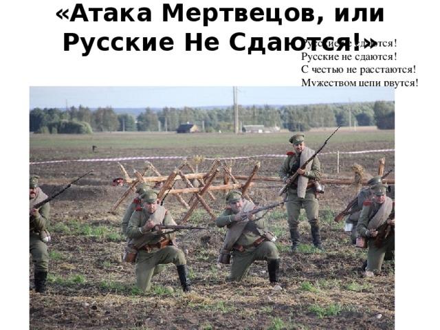«Атака Мертвецов, или Русские Не Сдаются!»   Русские не сдаются!  Русские не сдаются!  С честью не расстаются!  Мужеством цепи рвутся!