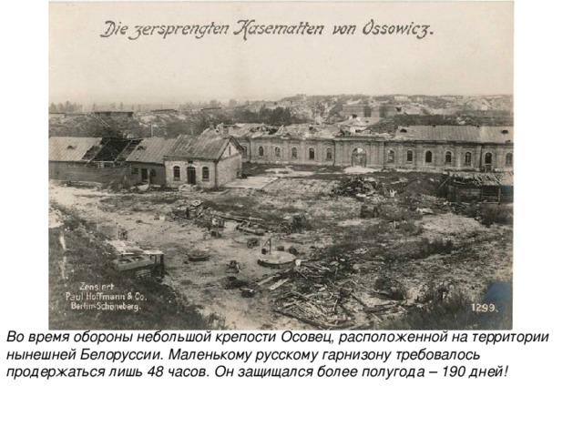 Во время обороны небольшой крепости Осовец, расположенной на территории нынешней Белоруссии. Маленькому русскому гарнизону требовалось продержаться лишь 48 часов. Он защищался более полугода – 190 дней!