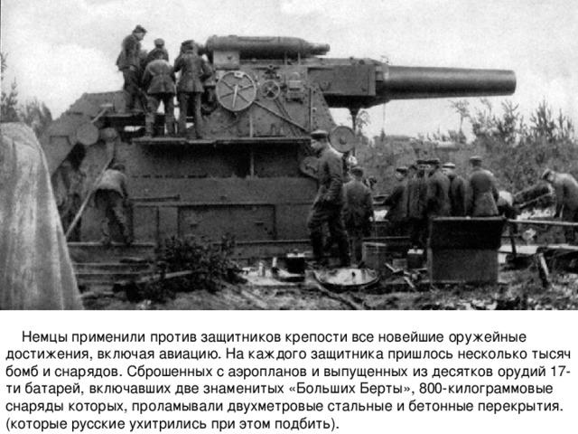 Немцы применили против защитников крепости все новейшие оружейные достижения, включая авиацию. На каждого защитника пришлось несколько тысяч бомб и снарядов. Сброшенных с аэропланов и выпущенных из десятков орудий 17-ти батарей, включавших две знаменитых «Больших Берты», 800-килограммовые снаряды которых, проламывали двухметровые стальные и бетонные перекрытия. (которые русские ухитрились при этом подбить).