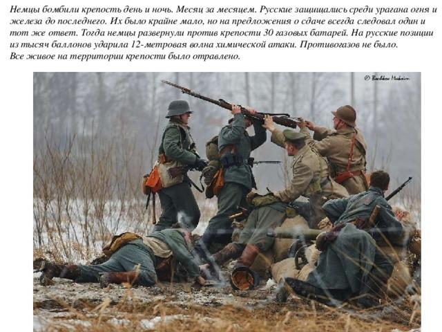 Немцы бомбили крепость день и ночь. Месяц за месяцем. Русские защищались среди урагана огня и железа до последнего. Их было крайне мало, но на предложения о сдаче всегда следовал один и тот же ответ. Тогда немцы развернули против крепости 30 газовых батарей. На русские позиции из тысяч баллонов ударила 12-метровая волна химической атаки. Противогазов не было.  Все живое на территории крепости было отравлено.