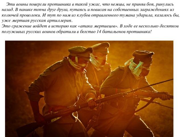 Эти воины повергли противника в такой ужас, что немцы, не приняв боя, ринулись назад. В панике топча друг друга, путаясь и повисая на собственных заграждениях из колючей проволоки. И тут по ним из клубов отравленного тумана ударила, казалось бы, уже мертвая русская артиллерия.  Это сражение войдет в историю как «атака мертвецов». В ходе ее несколько десятков полуживых русских воинов обратили в бегство 14 батальонов противника!