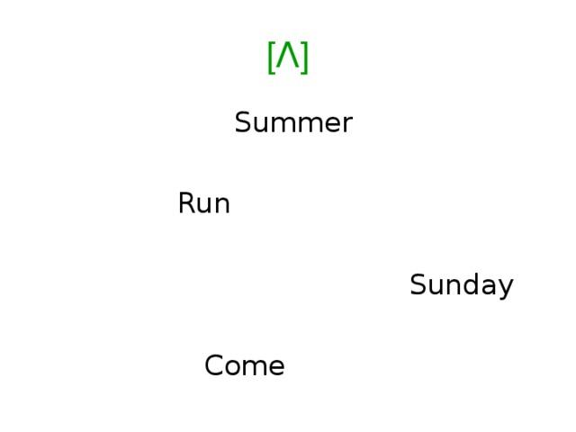 [Ʌ]   Summer  Run  Sunday  Come