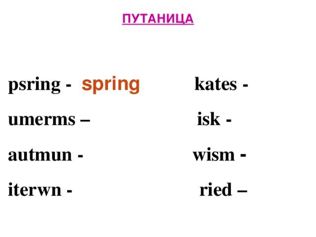 ПУТАНИЦА   psring - spring  kates -  umerms –   isk -  autmun -   wism -  iterwn -      ried –