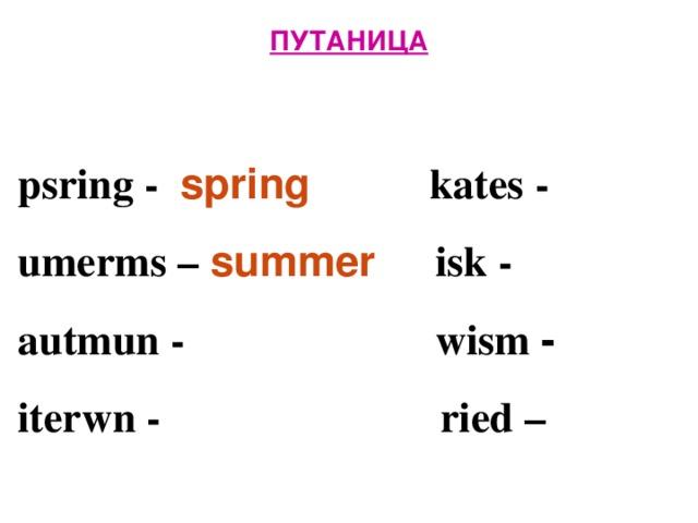 ПУТАНИЦА   psring - spring  kates -  umerms – summer isk -  autmun -   wism -  iterwn -      ried –
