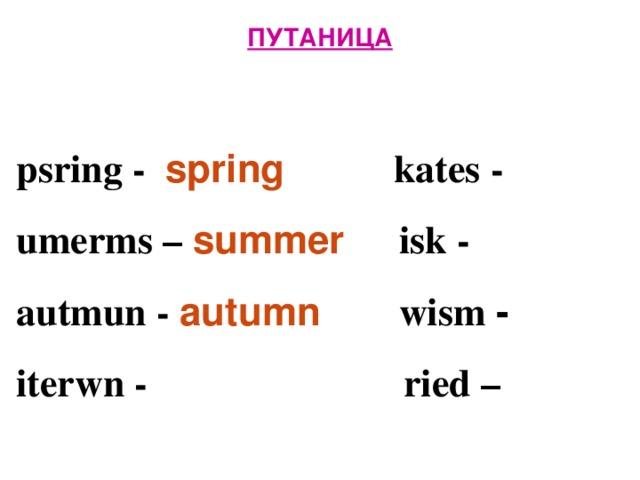 ПУТАНИЦА   psring - spring  kates -  umerms – summer isk -  autmun - autumn  wism -  iterwn -      ried –