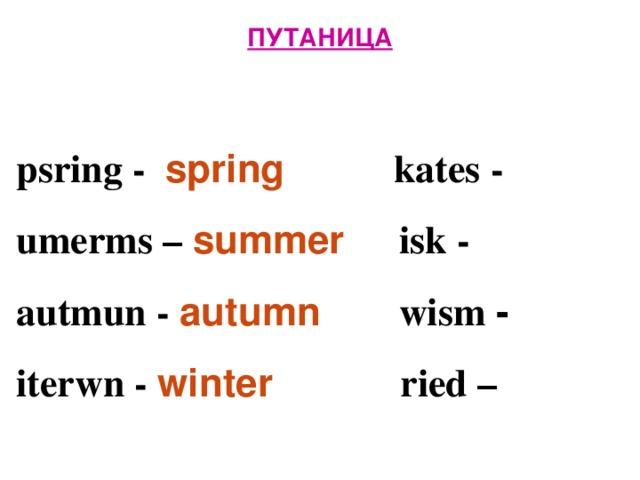 ПУТАНИЦА   psring - spring  kates -  umerms – summer isk -  autmun - autumn  wism -  iterwn -  winter  ried –