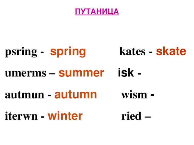 ПУТАНИЦА   psring - spring  kates - skate  umerms – summer isk -  autmun - autumn  wism -  iterwn -  winter  ried –
