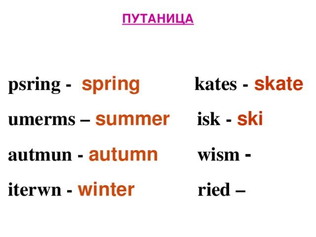 ПУТАНИЦА   psring - spring  kates - skate  umerms – summer isk - ski  autmun - autumn  wism -  iterwn -  winter  ried –