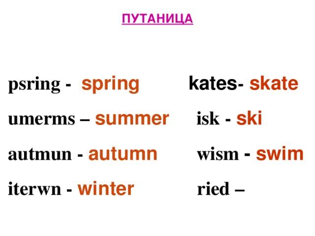 ПУТАНИЦА   psring - spring  kates - skate  umerms – summer isk - ski  autmun - autumn  wism - swim  iterwn -  winter  ried –