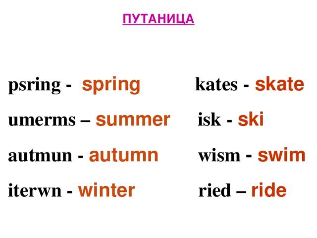 ПУТАНИЦА   psring - spring  kates - skate  umerms – summer isk - ski  autmun - autumn  wism - swim  iterwn -  winter  ried – ride