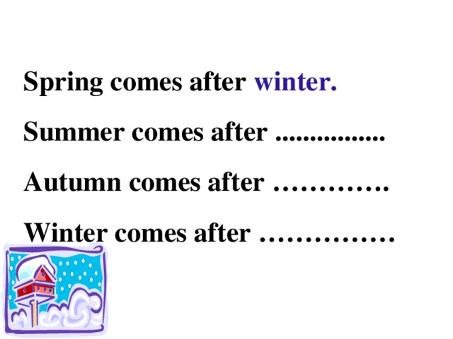 Spring comes after winter. Summer comes after ................ Autumn comes after …………. Winter comes after ……………
