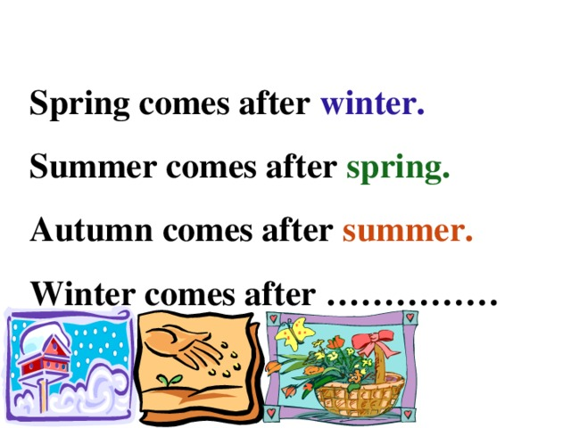 Spring comes after winter. Summer comes after spring. Autumn comes after summer. Winter comes after ……………