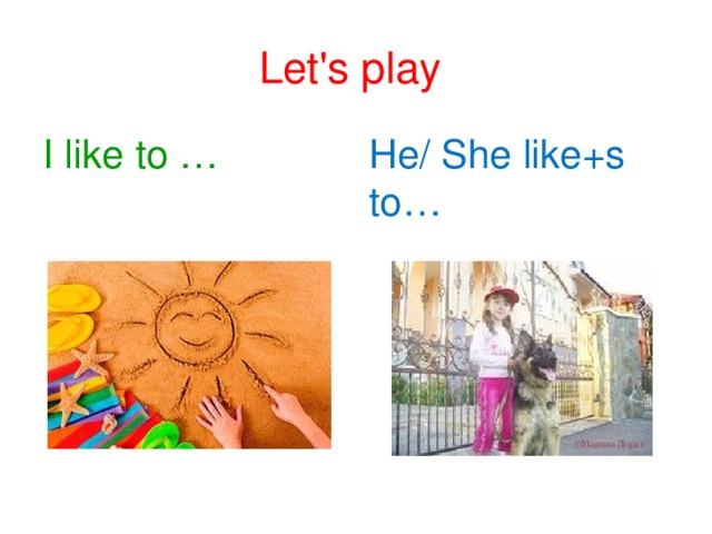 Let's play I like  to … He/ She like+s to…