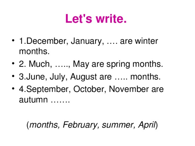 Let's write. 1.December, January, …. are winter months. 2. Much, ….., May are spring months. 3.June, July, August are ….. months. 4.September, October, November are autumn …….  ( months, February, summer, April )