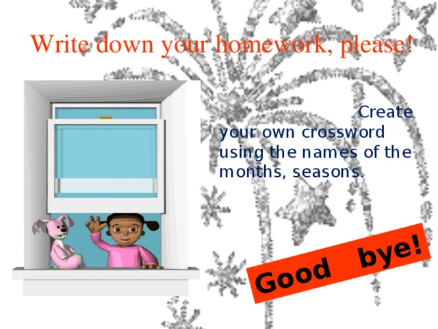 Good bye!  Write down your homework, please!      Create your own crossword using the names of the months, seasons.