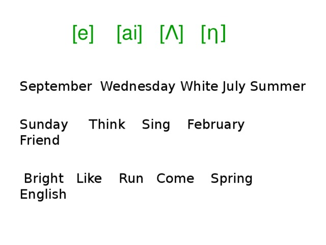 [e] [ai] [Ʌ] [ η] September Wednesday White July Summer Sunday Think Sing February Friend  Bright Like Run Come Spring English