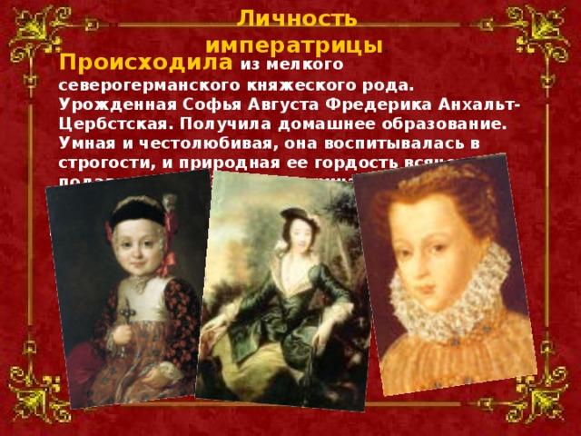 Личность императрицы . Происходила из мелкого северогерманского княжеского рода. Урожденная Софья Августа Фредерика Анхальт-Цербстская. Получила домашнее образование. Умная и честолюбивая, она воспитывалась в строгости, и природная ее гордость всячески подавлялась. В 1744 Екатерина II приехала в Россию по приглашению Елизаветы Петровны.