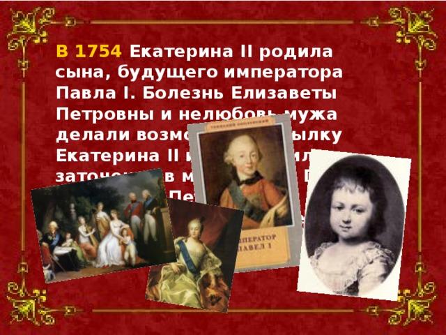 В 1754 Екатерина II родила сына, будущего императора Павла I. Болезнь Елизаветы Петровны и нелюбовь мужа делали возможной высылку Екатерина II из России или заточение в монастырь. После воцарения Петра III, относившегося к ней все более враждебно, ее положение стало шатким.