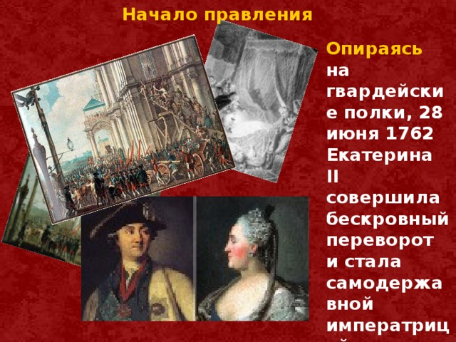 Начало правления Опираясь на гвардейские полки, 28 июня 1762 Екатерина II совершила бескровный переворот и стала самодержавной императрицей.