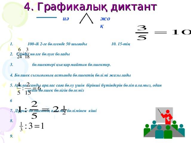 4. Графикалық диктант иә жоқ 100-ді 2-ге бөлгенде 50 шығады 10. 15-тің  2. Санды нөлге бөлуге болады  3. бөлшектері қысқармайтын бөлшектер.  4. Бөлшек сызығының астында бөлшектің бөлімі жазылады  5. Аралас санды аралас саға бөлу үшін бірінші бүтіндерін бөліп аламыз, одан кейін бөлшек бөлігін бөлеміз  6  7. Дұрыс бөлшектің алымы бөлімінен кіші  8.   9.    10