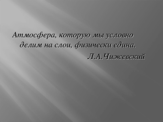 Атмосфера, которую мы условно делим на слои, физически едина.  Л.А.Чижевский