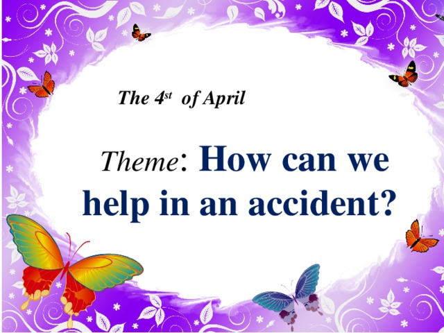 The 4 st of April Theme : How can we help in an accident?  7