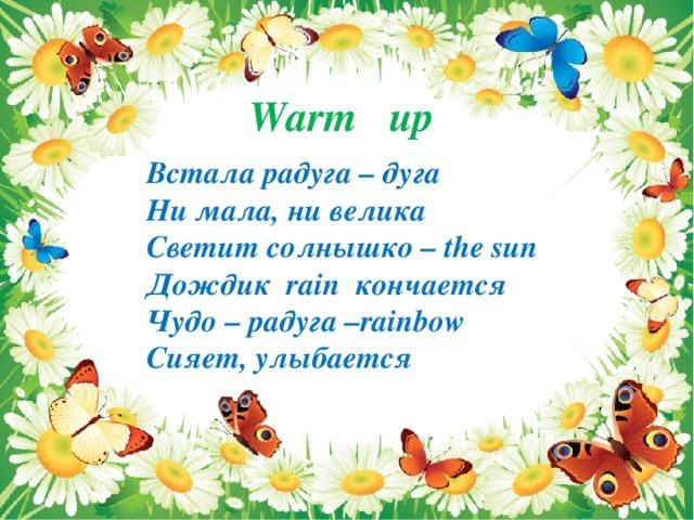 Warm up Встала радуга – дуга Ни мала, ни велика Светит солнышко – the sun Дождик rain кончается Чудо – радуга –rainbow Сияет, улыбается