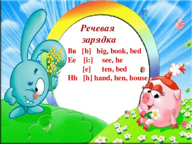 Речевая зарядка Вв [b] big, book, bed Ee [i:] see, he  [e] ten, bed Hh [h] hand, hen, house