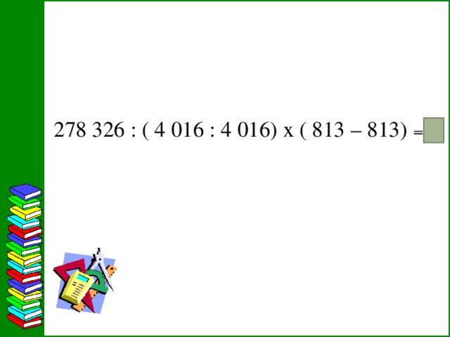 278326 : ( 4016 : 4016) х ( 813 – 813) ₌ 3