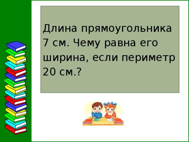 Длина прямоугольника 7 см. Чему равна его ширина, если периметр 20 см.? 5