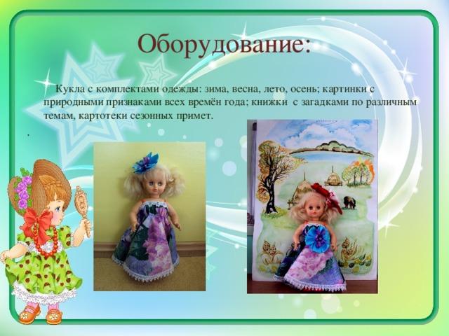 Оборудование:  Кукла с комплектами одежды: зима, весна, лето, осень; картинки с природными признаками всех времён года; книжки с загадками по различным темам, картотеки сезонных примет. .