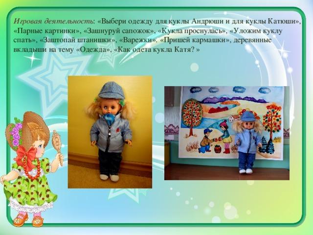 Игровая деятельность : «Выбери одежду для куклы Андрюши и для куклы Катюши», «Парные картинки», «Зашнуруй сапожок», «Кукла проснулась», «Уложим куклу спать», «Заштопай штанишки», «Варежки». «Пришей кармашки», деревянные вкладыши на тему «Одежда», «Как одета кукла Катя? »