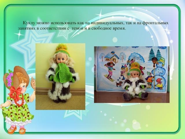 Куклу можно использовать как на индивидуальных, так и на фронтальных занятиях в соответствии с темой и в свободное время.