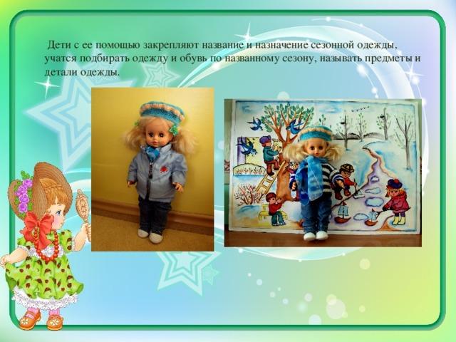 Дети с ее помощью закрепляют название и назначение сезонной одежды, учатся подбирать одежду и обувь по названному сезону, называть предметы и детали одежды.
