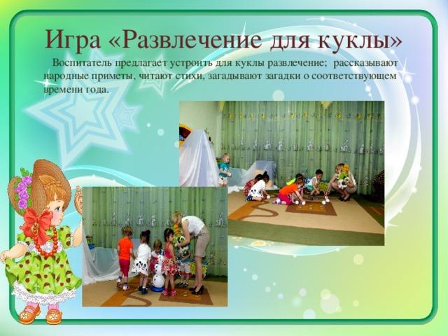 Игра «Развлечение для куклы»    Воспитатель предлагает устроить для куклы развлечение; рассказывают народные приметы, читают стихи, загадывают загадки о соответствующем времени года.