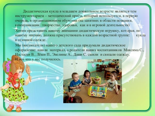 Дидактическая кукла в младшем дошкольном возрасте является тем инструментарием – методический приём, который используется, в первую очередь, в организационном обучении (на занятиях в области познания, коммуникации, творчества, здоровья, как и в игровой деятельности)  Хотим представить вашему вниманию дидактическую игрушку, которая, по нашему мнению, должна присутствовать в каждой возрастной группе: кукла в сезонной одежде.  Мы (воспитатели) нашего детского сада придумали дидактическое оформление: нашли материал, а родители наших воспитанников Максима С., Настасьи В., Лёши П., Эвелины А., Даши С. сшили и связали одежду. И вот что у нас получилось.