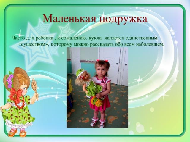 Маленькая подружка Часто для ребенка , к сожалению, кукла является единственным «существом», которому можно рассказать обо всем наболевшем.