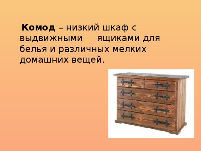 Комод – низкий шкаф с выдвижными ящиками для белья и различных мелких домашних вещей.