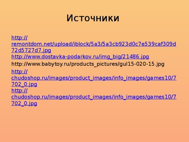 Источники http:// remontdom.net/upload/iblock/5a3/5a3cb923d0c7e539caf309d72d5727d7.jpg http :// www.dostavka-podarkov.ru/img_big/21486.jpg http://www.babytoy.ru/products_pictures/gul15-020-15.jpg http:// chudoshop.ru/images/product_images/info_images/games10/7702_0.jpg http:// chudoshop.ru/images/product_images/info_images/games10/7702_0.jpg
