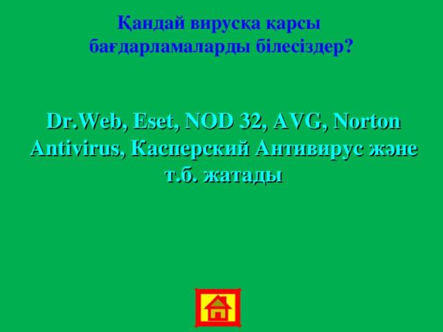 Қандай вирусқа қарсы бағдарламаларды білесіздер? Dr.Web, Eset, NOD 32 , AVG, Norton Antivirus, Касперский Антивирус және т.б. жатады