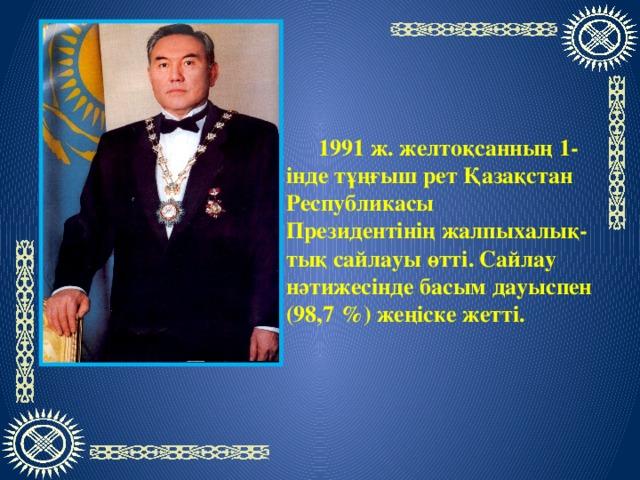 1991ж.желтоқсанның 1-індетұңғыш ретҚазақстан Республикасы Президентініңжалпыхалық-тық сайлауы өтті. Сайлау нәтижесінде басым дауыспен (98,7%) жеңіске жетті.